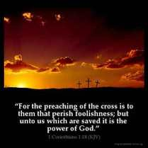 1-Corinthians_1-18: For the preaching of the cross is to them that perish foolishness; but unto us which are saved it is the power of God
