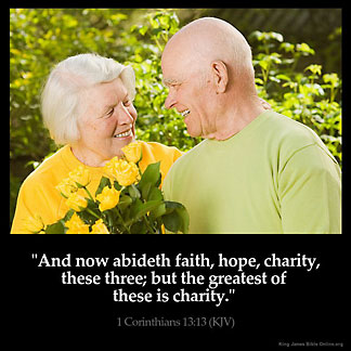 1-Corinthians_13-13: And now abideth faith, hope, charity, these three; but the greatest of these is charity