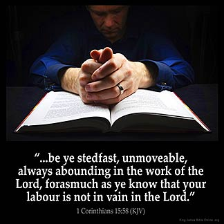 1-Corinthians_15-58: Therefore, my beloved brethren, be ye stedfast, unmoveable, always abounding in the work of the Lord, forasmuch as ye know that your labour is not in vain in the Lord