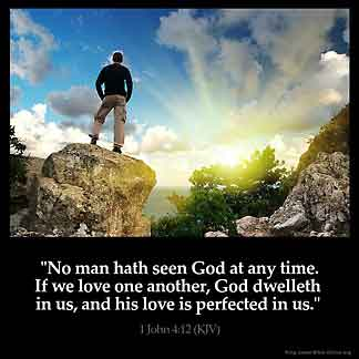 1-John_4-12: No man hath seen God at any time. If we love one another, God dwelleth in us, and his love is perfected in us.
