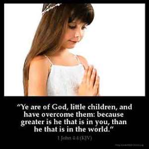 1-John_4-4: Ye are of God, little children, and have overcome them: because greater is he that is in you, than he that is in the world.