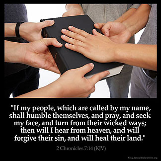 2-Chronicles_7-14: If my people, which are called by my name, shall humble themselves, and pray, and seek my face, and turn from their wicked ways; then will I hear from heaven, and will forgive their sin, and will heal their land