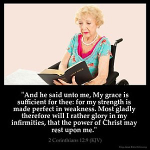 2-Corinthians_12-9: And he said unto me, My grace is sufficient for thee: for my strength is made perfect in weakness. Most gladly therefore will I rather glory in my infirmities, that the power of Christ may rest upon me