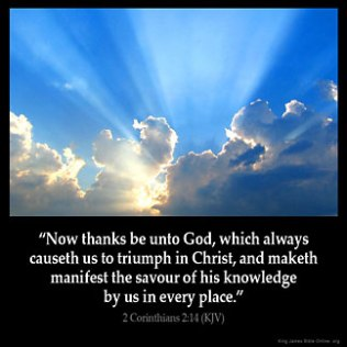 2-Corinthians_2-14: Now thanks be unto God, which always causeth us to triumph in Christ, and maketh manifest the savour of his knowledge by us in every place