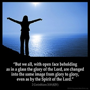 2-Corinthians_3:18: But we all, with open face beholding as in a glass the glory of the Lord, are changed into the same image from glory to glory, even as by the Spirit of the Lord