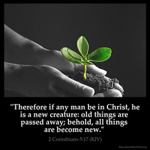 2-Corinthians_5-17: Therefore if any man be in Christ, he is a new creature: old things are passed away; behold, all things are become new