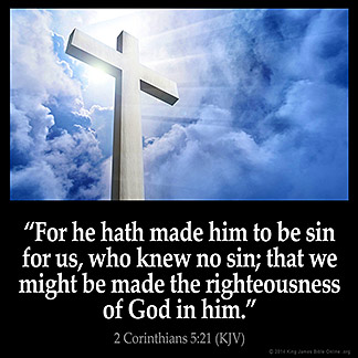 2-Corinthians_5-21: For he hath made him to be sin for us, who knew no sin; that we might be made the righteousness of God in him