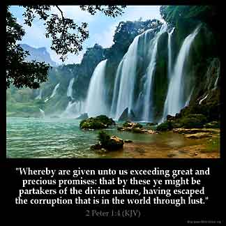 2-Peter_1-4: Whereby are given unto us exceeding great and precious promises: that by these ye might be partakers of the divine nature, having escaped the corruption that is in the world through lust
