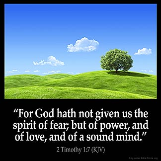 2-Timothy_1-7-1: For God has not given us the spirit of fear; but of power, and of love, and of a sound mind
