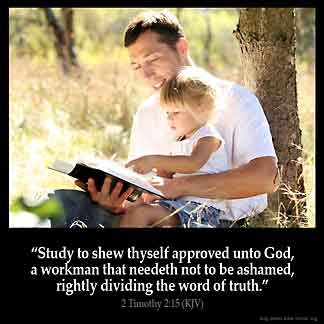 2-Timothy_2-15: Study to shew thyself approved unto God, a workman that needeth not to be ashamed, rightly dividing the word of truth.