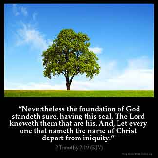 2-Timothy_2-19: Nevertheless the foundation of God standeth sure, having this seal, The Lord knoweth them that are his. And, Let every one that nameth the name of Christ depart from iniquity