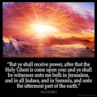 Acts_1-8: But ye shall receive power, after that the Holy Ghost is come upon you: and ye shall be witnesses unto me both in Jerusalem, and in all Judaea, and in Samaria, and unto the uttermost part of the earth.