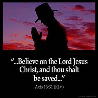 Acts_16-31: And they said, Believe on the Lord Jesus Christ, and thou shalt be saved, and thy house