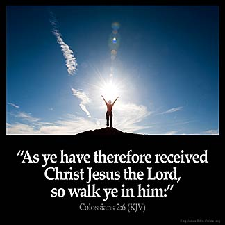 Colossians_2-6: As ye have therefore received Christ Jesus the Lord, so walk ye in him