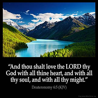 Deuteronomy_6-5: And thou shalt love the LORD thy God with all thine heart, and with all thy soul, and with all thy might.