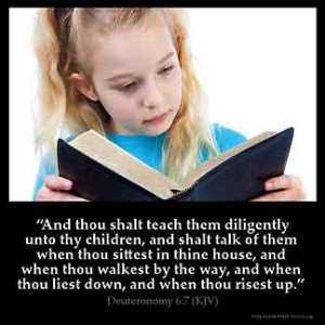 Deuteronomy_6-7: And thou shalt teach them diligently unto thy children, and shalt talk of them when thou sittest in thine house, and when thou walkest by the way, and when thou liest down, and when thou risest up.