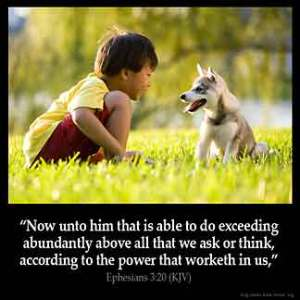 Ephesians_3-20: Now unto him that is able to do exceeding abundantly above all that we ask or think, according to the power that worketh in us