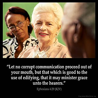 Ephesians_4-29: Let no corrupt communication proceed out of your mouth, but that which is good to the use of edifying, that it may minister grace unto the hearers