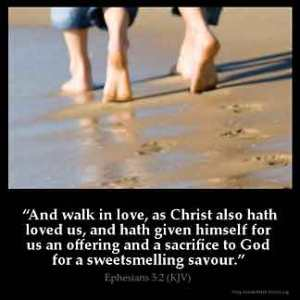 Ephesians_5-2-2: And walk in love, as Christ also hath loved us, and hath given himself for us an offering and a sacrifice to God for a sweet smelling savour