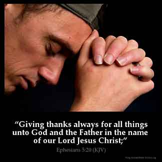 Ephesians_5-20: Giving thanks always for all things unto God and the Father in the name of our Lord Jesus Christ;