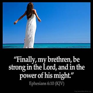 Ephesians_6-10-1: Finally, my brethren, be strong in the Lord, and in the power of his might. 11 Put on the whole armour of God, that ye may be able to stand against the wiles of the devil