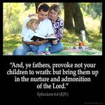 Ephesians_6-4: And, ye fathers, provoke not your children to wrath: but bring them up in the nurture and admonition of the Lord