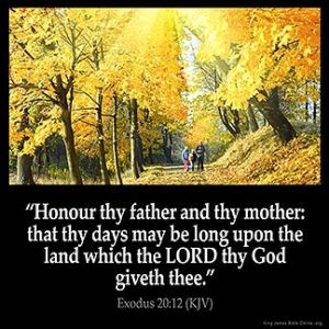 Exodus_20-12: King James Bible Honour thy father and thy mother: that thy days may be long upon the land which the LORD thy God giveth thee