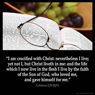 Galatians_2-20: I am crucified with Christ: nevertheless I live; yet not I, but Christ liveth in me: and the life which I now live in the flesh I live by the faith of the Son of God, who loved me, and gave himself for me