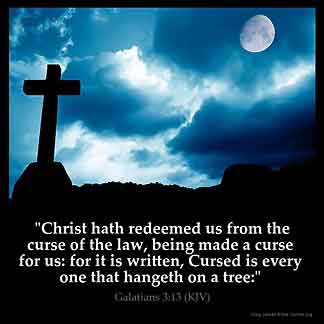 Galatians_3-13-1: Christ hath redeemed us from the curse of the law, being made a curse for us: for it is written, Cursed is every one that hangeth on a tree