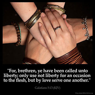Galatians_5-13: For, brethren, ye have been called unto liberty; only use not liberty for an occasion to the flesh, but by love serve one another.