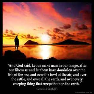 Genesis_1-26: And God said, Let us make man in our image, after our likeness: and let them have dominion over the fish of the sea, and over the fowl of the air, and over the cattle, and over all the earth, and over every creeping thing that creepeth upon the earth