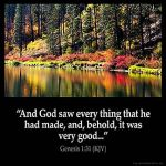 Genesis_1-31: And God saw every thing that he had made, and, behold, it was very good. And the evening and the morning were the sixth day