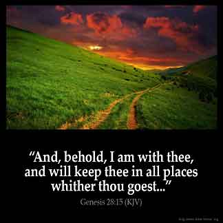 Genesis_28-15-1: And, behold, I am with thee, and will keep thee in all places whither thou goest, and will bring thee again into this land; for I will not leave thee, until I have done that which I have spoken to thee of