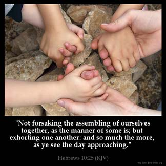 Hebrews_10-25:Not forsaking the assembling of ourselves together, as the manner of some is; but exhorting one another: and so much the more, as ye see the day approaching.