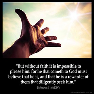 Hebrews_11-6: But without faith it is impossible to please him: for he that cometh to God must believe that he is, and that he is a rewarder of them that diligently seek him