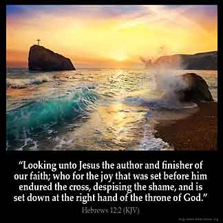 Hebrews_12-2: Looking unto Jesus the author and finisher of our faith; who for the joy that was set before him endured the cross, despising the shame, and is set down at the right hand of the throne of God