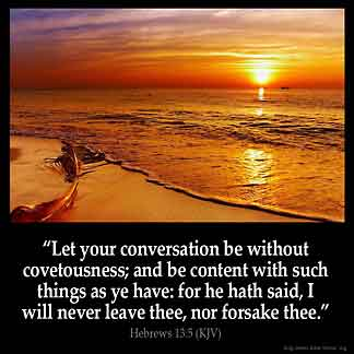 Hebrews_13-5:Let your conversation be without covetousness; and be content with such things as ye have: for he hath said, I will never leave thee, nor forsake thee.