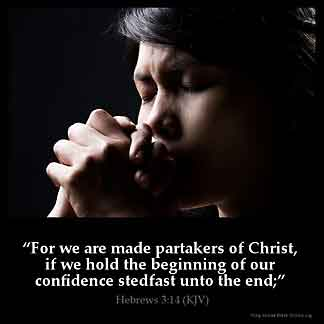 Hebrews_3-14: For we are made partakers of Christ, if we hold the beginning of our confidence stedfast unto the end
