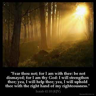 Isaiah_41-10: Fear thou not; for I am with thee: be not dismayed; for I am thy God: I will strengthen thee; yea, I will help thee; yea, I will uphold thee with the right hand of my righteousness
