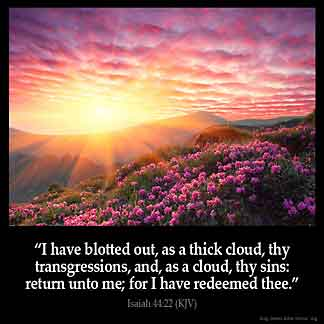 I have blotted out, as a thick cloud, thy transgressions, and, as a cloud, thy sins: return unto me; for I have redeemed thee.