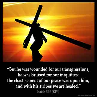 Isaiah_53-5-1: But he was wounded for our transgressions, he was bruised for our iniquities: the chastisement of our peace was upon him; and with his stripes we are healed