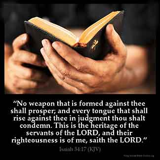 Isaiah_54-17: No weapon that is formed against thee shall prosper; and every tongue that shall rise against thee in judgment thou shalt condemn. This is the heritage of the servants of the LORD, and their righteousness is of me, saith the LORD