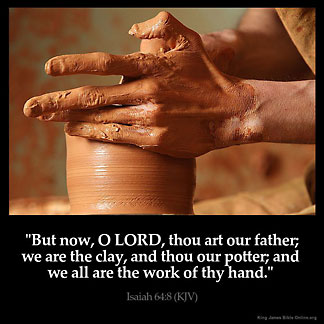 Isaiah_64-8: But now, O LORD, thou art our father; we are the clay, and thou our potter; and we all are the work of thy hand