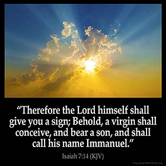 Isaiah_7-14: Therefore the Lord himself shall give you a sign; Behold, a virgin shall conceive, and bear a son, and shall call his name Immanuel.