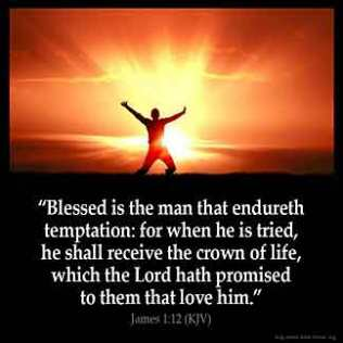 James_1-12-1: Blessed is the man that endureth temptation: for when he is tried, he shall receive the crown of life, which the Lord hath promised to them that love him