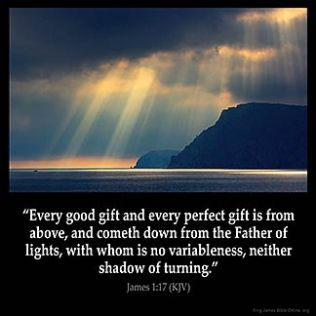 James_1-17: Every good gift and every perfect gift is from above, and cometh down from the Father of lights, with whom is no variableness, neither shadow of turning