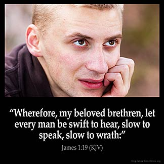 James_1-19: Wherefore, my beloved brethren, let every man be swift to hear, slow to speak, slow to wrath