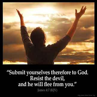 James_4-7: Submit yourselves therefore to God. Resist the devil, and he will flee from you