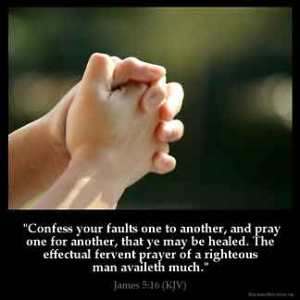 James_5-16: Confess your faults one to another, and pray one for another, that ye may be healed. The effectual fervent prayer of a righteous man availeth much.