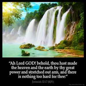 Jeremiah_32-17-2: Ah Lord GOD! behold, thou hast made the heaven and the earth by thy great power and stretched out arm, and there is nothing too hard for thee: